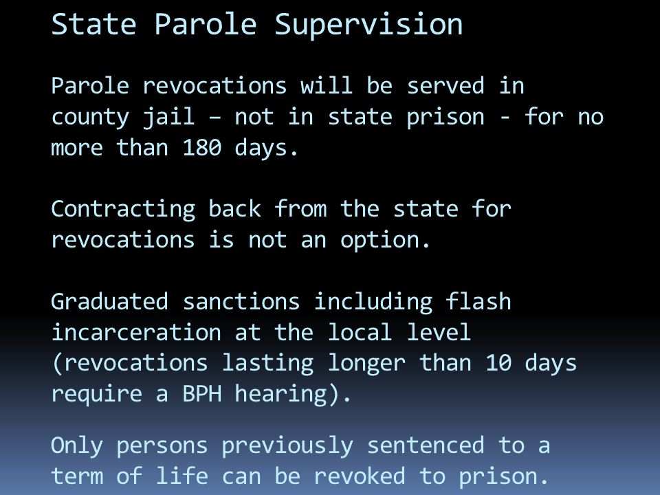 State Parole Supervision Parole revocations will be served in county jail – not in state prison - for no more than 180 days.