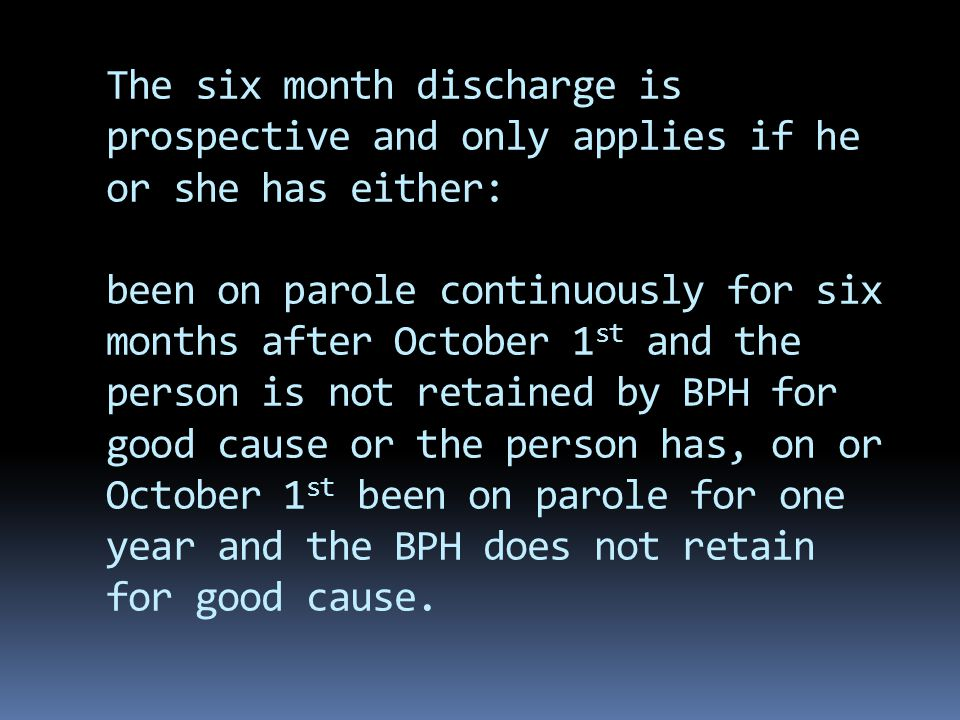 The six month discharge is prospective and only applies if he or she has either: been on parole continuously for six months after October 1 st and the person is not retained by BPH for good cause or the person has, on or October 1 st been on parole for one year and the BPH does not retain for good cause.