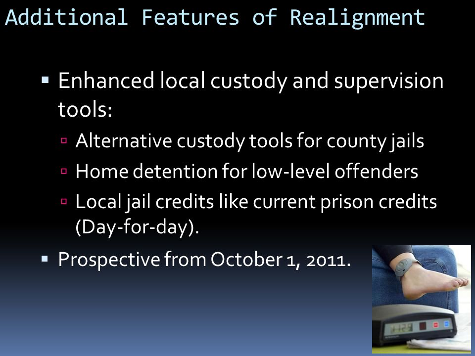 Additional Features of Realignment  Enhanced local custody and supervision tools:  Alternative custody tools for county jails  Home detention for low-level offenders  Local jail credits like current prison credits (Day-for-day).