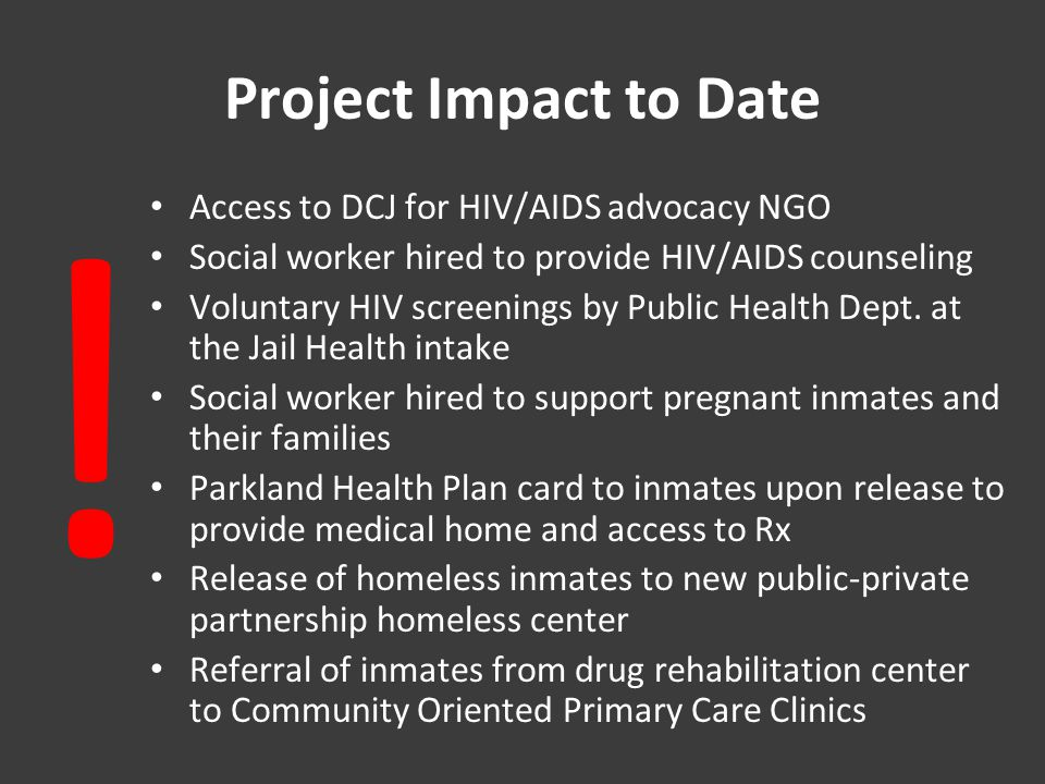 Project Impact to Date Access to DCJ for HIV/AIDS advocacy NGO Social worker hired to provide HIV/AIDS counseling Voluntary HIV screenings by Public Health Dept.