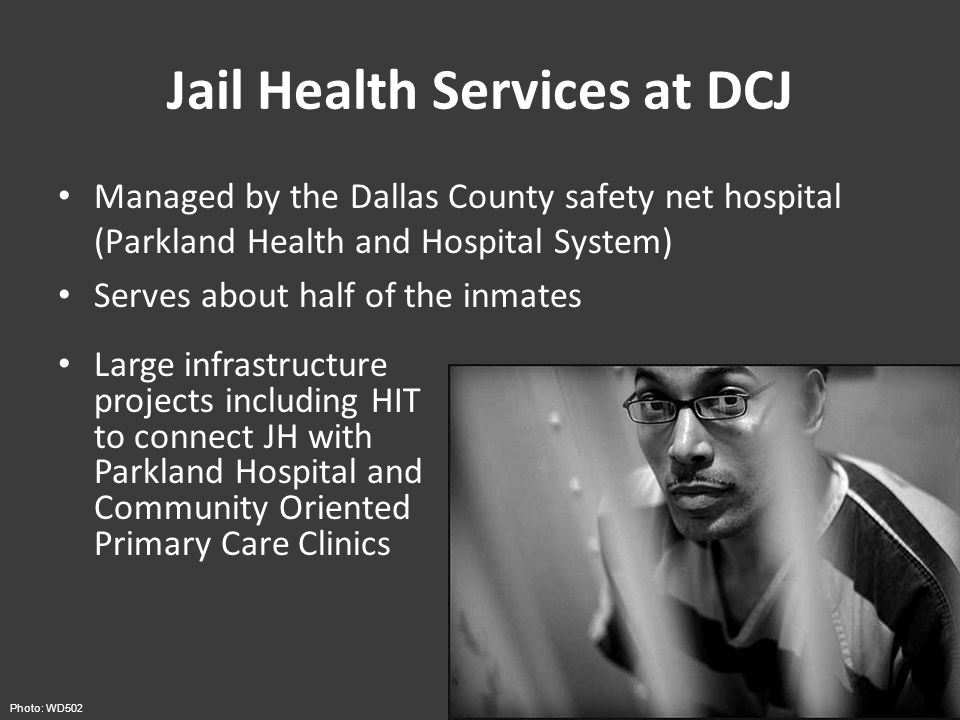 Jail Health Services at DCJ Managed by the Dallas County safety net hospital (Parkland Health and Hospital System) Serves about half of the inmates Photo: WD502 Large infrastructure projects including HIT to connect JH with Parkland Hospital and Community Oriented Primary Care Clinics