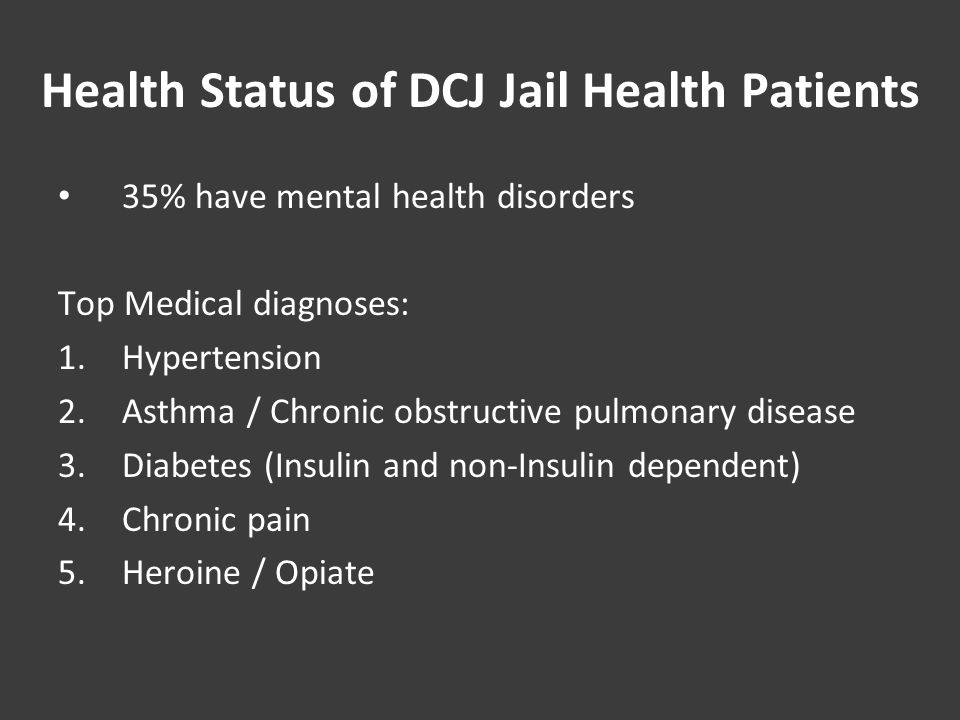 Health Status of DCJ Jail Health Patients 35% have mental health disorders Top Medical diagnoses: 1.Hypertension 2.Asthma / Chronic obstructive pulmonary disease 3.Diabetes (Insulin and non-Insulin dependent) 4.Chronic pain 5.Heroine / Opiate