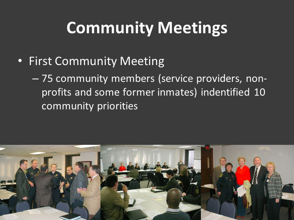 Community Meetings First Community Meeting – 75 community members (service providers, non- profits and some former inmates) indentified 10 community priorities