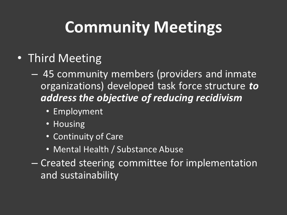 Community Meetings Third Meeting – 45 community members (providers and inmate organizations) developed task force structure to address the objective of reducing recidivism Employment Housing Continuity of Care Mental Health / Substance Abuse – Created steering committee for implementation and sustainability