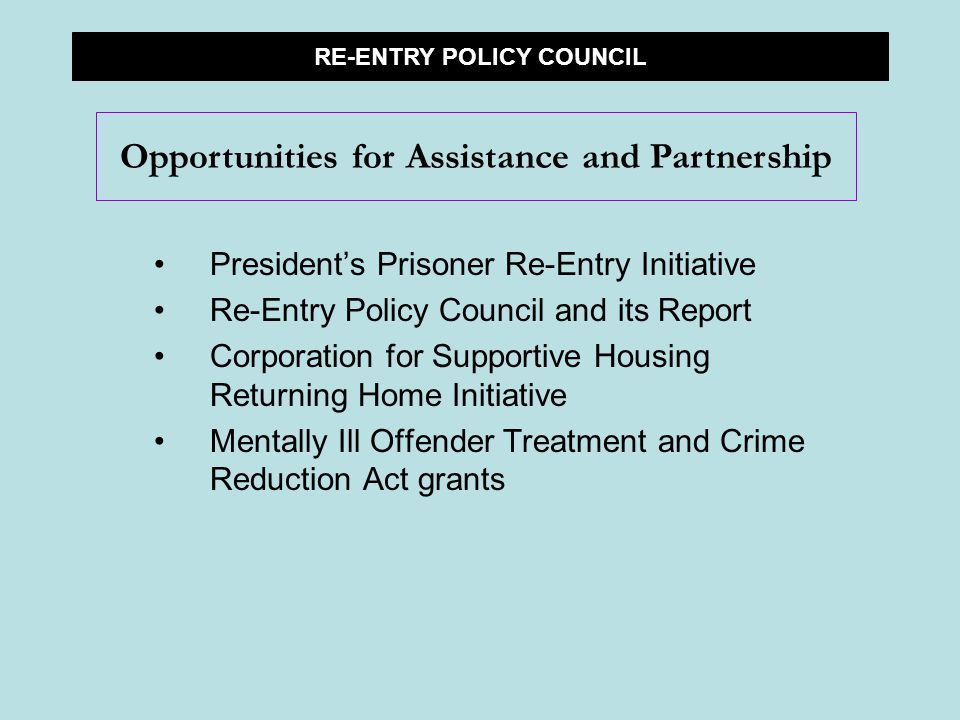 President's Prisoner Re-Entry Initiative Re-Entry Policy Council and its Report Corporation for Supportive Housing Returning Home Initiative Mentally Ill Offender Treatment and Crime Reduction Act grants RE-ENTRY POLICY COUNCIL Opportunities for Assistance and Partnership