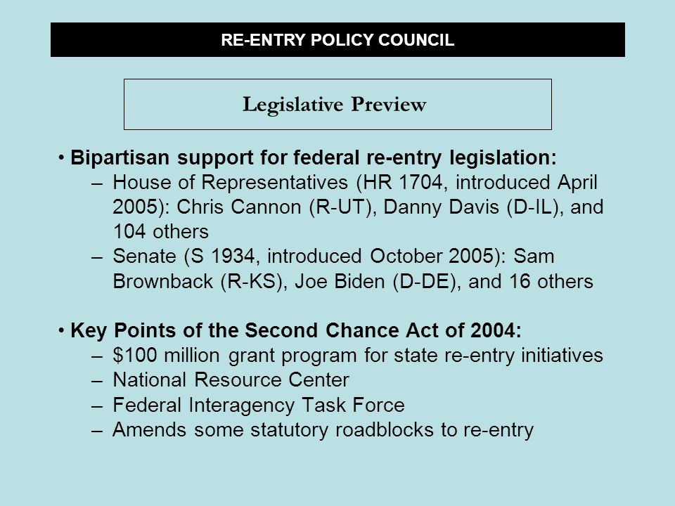 Bipartisan support for federal re-entry legislation: –House of Representatives (HR 1704, introduced April 2005): Chris Cannon (R-UT), Danny Davis (D-IL), and 104 others –Senate (S 1934, introduced October 2005): Sam Brownback (R-KS), Joe Biden (D-DE), and 16 others Key Points of the Second Chance Act of 2004: –$100 million grant program for state re-entry initiatives –National Resource Center –Federal Interagency Task Force –Amends some statutory roadblocks to re-entry RE-ENTRY POLICY COUNCIL Legislative Preview