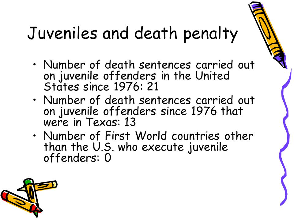 Juveniles and death penalty Number of death sentences carried out on juvenile offenders in the United States since 1976: 21 Number of death sentences carried out on juvenile offenders since 1976 that were in Texas: 13 Number of First World countries other than the U.S.