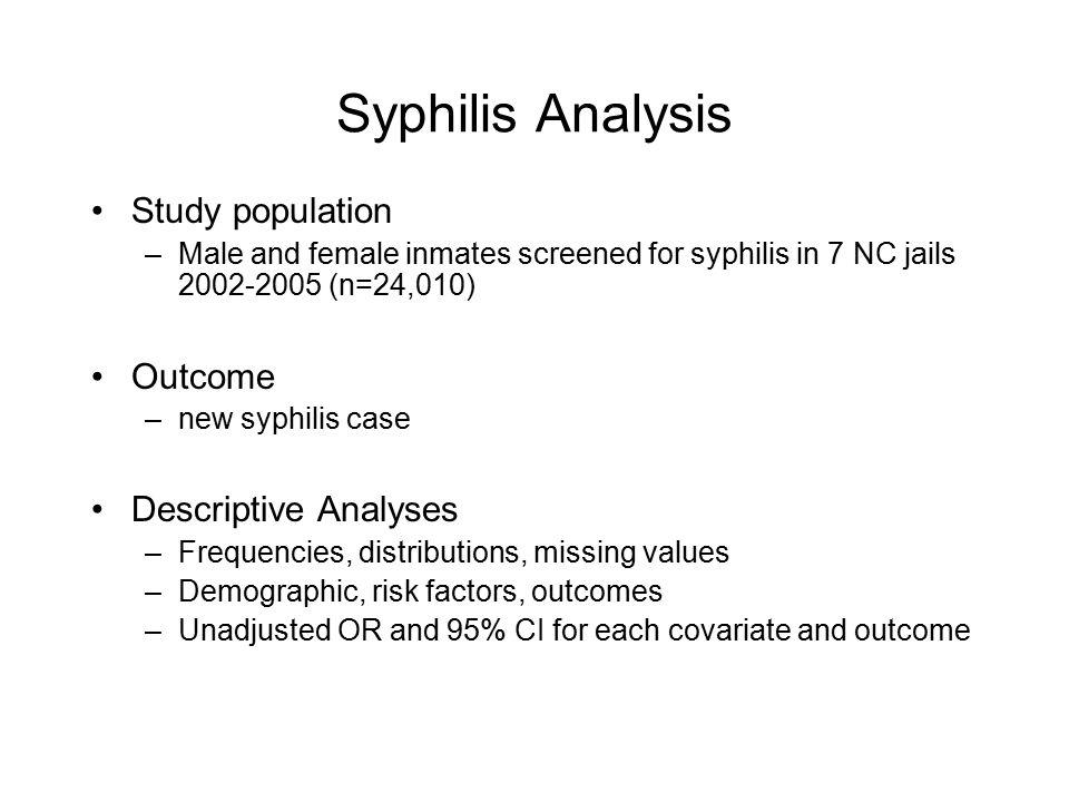 Syphilis Analysis Study population –Male and female inmates screened for syphilis in 7 NC jails (n=24,010) Outcome –new syphilis case Descriptive Analyses –Frequencies, distributions, missing values –Demographic, risk factors, outcomes –Unadjusted OR and 95% CI for each covariate and outcome