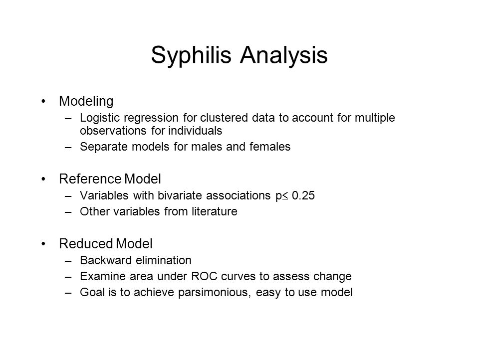 Syphilis Analysis Modeling –Logistic regression for clustered data to account for multiple observations for individuals –Separate models for males and females Reference Model –Variables with bivariate associations p  0.25 –Other variables from literature Reduced Model –Backward elimination –Examine area under ROC curves to assess change –Goal is to achieve parsimonious, easy to use model