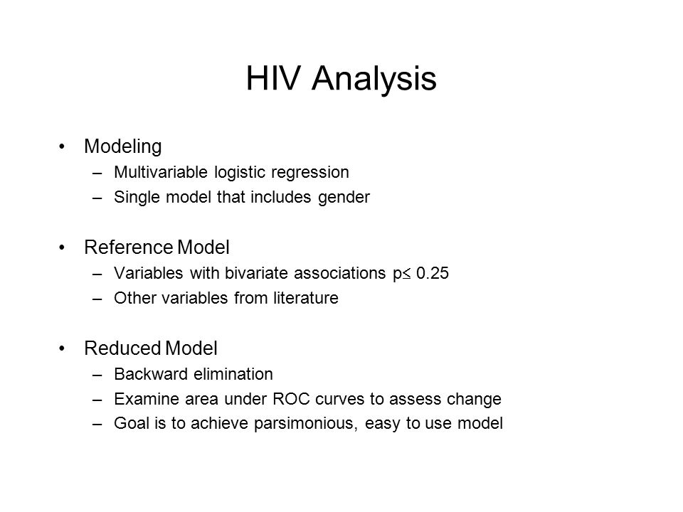 HIV Analysis Modeling –Multivariable logistic regression –Single model that includes gender Reference Model –Variables with bivariate associations p  0.25 –Other variables from literature Reduced Model –Backward elimination –Examine area under ROC curves to assess change –Goal is to achieve parsimonious, easy to use model