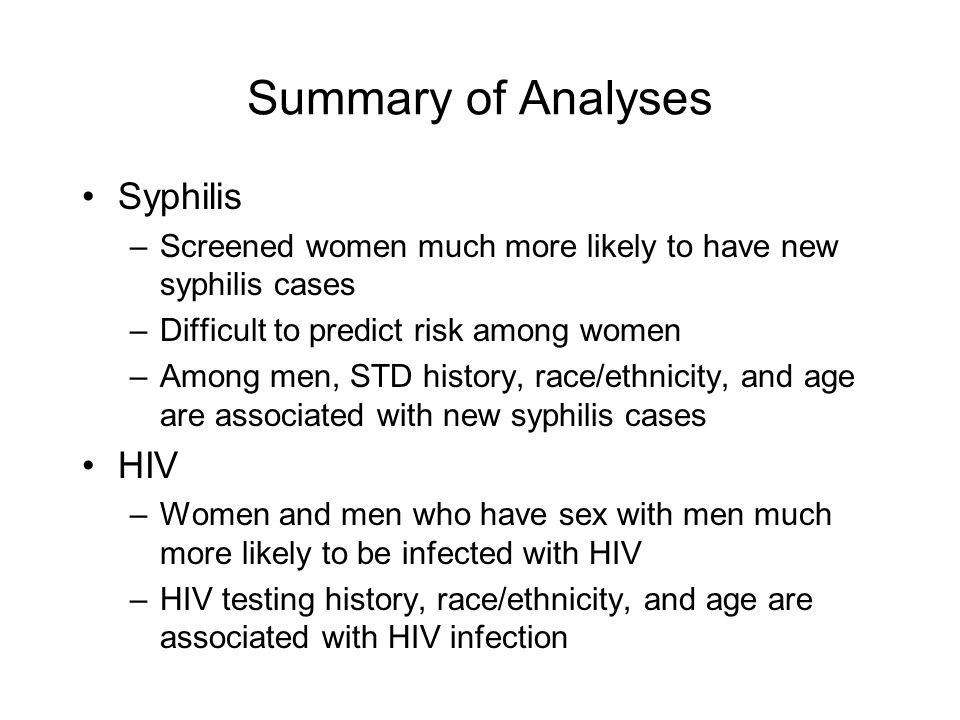Summary of Analyses Syphilis –Screened women much more likely to have new syphilis cases –Difficult to predict risk among women –Among men, STD history, race/ethnicity, and age are associated with new syphilis cases HIV –Women and men who have sex with men much more likely to be infected with HIV –HIV testing history, race/ethnicity, and age are associated with HIV infection