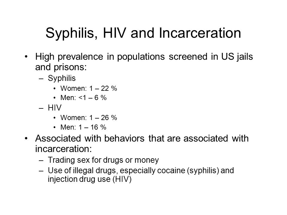 Syphilis, HIV and Incarceration High prevalence in populations screened in US jails and prisons: –Syphilis Women: 1 – 22 % Men: <1 – 6 % –HIV Women: 1 – 26 % Men: 1 – 16 % Associated with behaviors that are associated with incarceration: –Trading sex for drugs or money –Use of illegal drugs, especially cocaine (syphilis) and injection drug use (HIV)