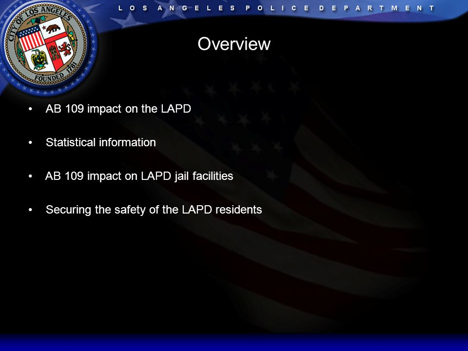 Overview AB 109 impact on the LAPD Statistical information AB 109 impact on LAPD jail facilities Securing the safety of the LAPD residents