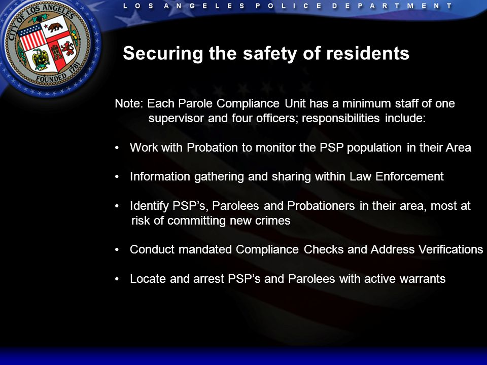 Securing the safety of residents Note: Each Parole Compliance Unit has a minimum staff of one supervisor and four officers; responsibilities include: Work with Probation to monitor the PSP population in their Area Information gathering and sharing within Law Enforcement Identify PSP's, Parolees and Probationers in their area, most at risk of committing new crimes Conduct mandated Compliance Checks and Address Verifications Locate and arrest PSP's and Parolees with active warrants