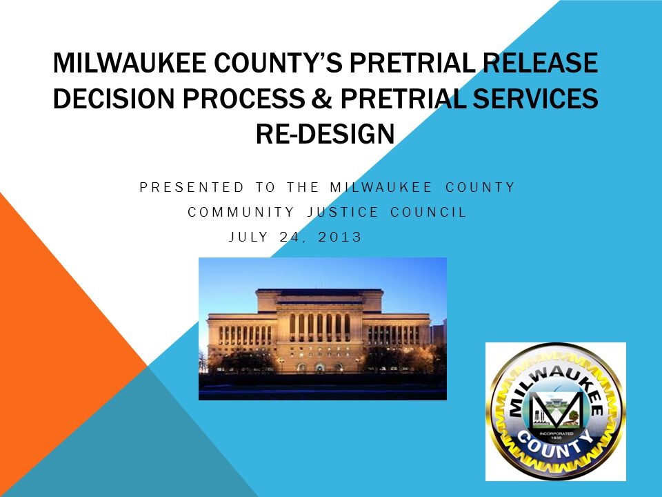 MILWAUKEE COUNTY'S PRETRIAL RELEASE DECISION PROCESS & PRETRIAL SERVICES RE-DESIGN PRESENTED TO THE MILWAUKEE COUNTY COMMUNITY JUSTICE COUNCIL JULY 24, 2013