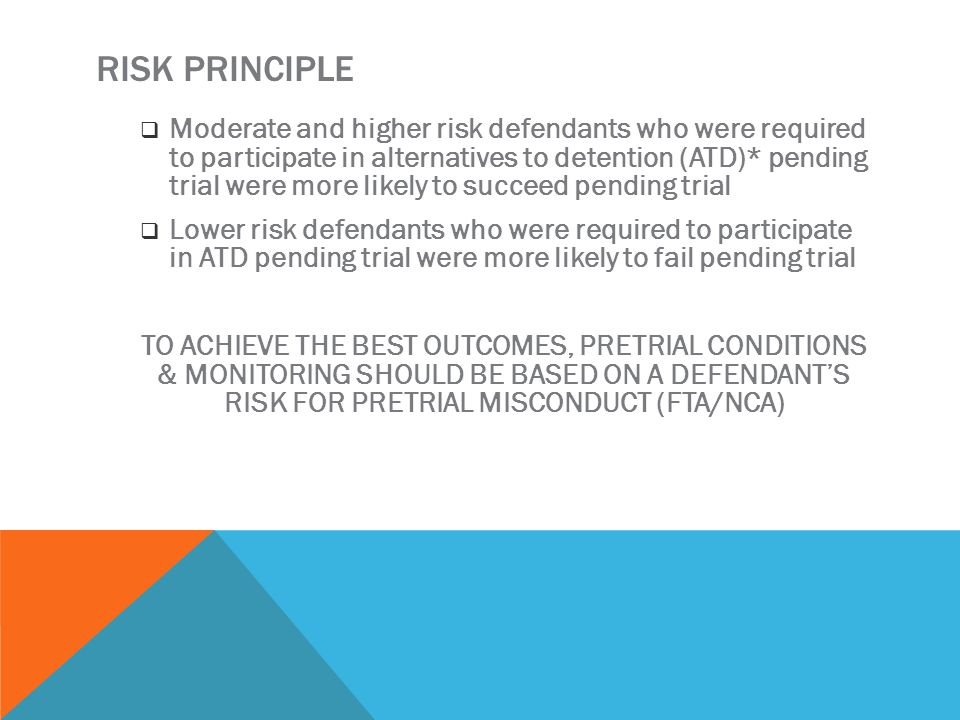 RISK PRINCIPLE  Moderate and higher risk defendants who were required to participate in alternatives to detention (ATD)* pending trial were more likely to succeed pending trial  Lower risk defendants who were required to participate in ATD pending trial were more likely to fail pending trial TO ACHIEVE THE BEST OUTCOMES, PRETRIAL CONDITIONS & MONITORING SHOULD BE BASED ON A DEFENDANT'S RISK FOR PRETRIAL MISCONDUCT (FTA/NCA)