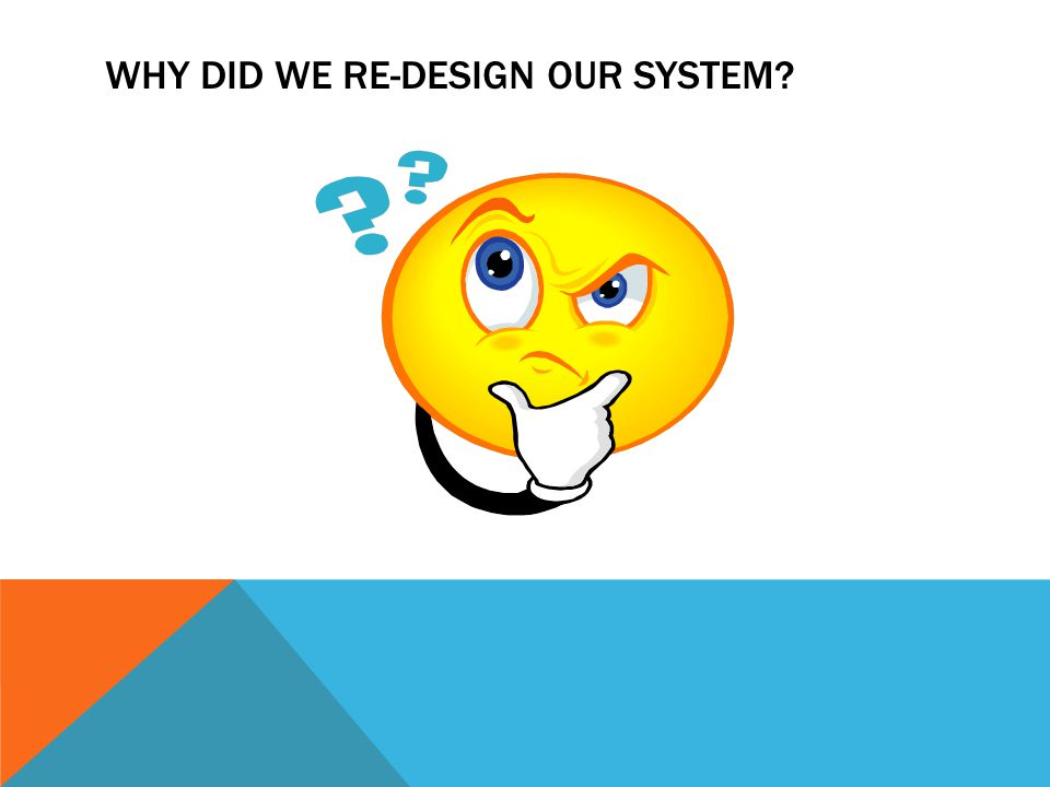 WHY DID WE RE-DESIGN OUR SYSTEM