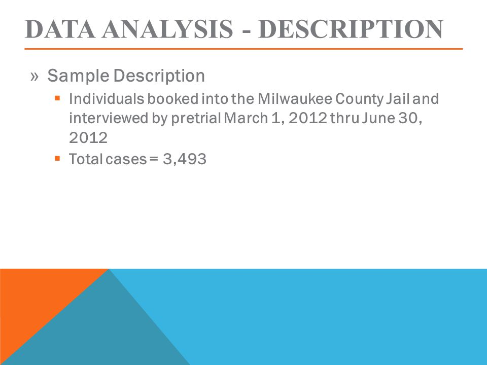 DATA ANALYSIS - DESCRIPTION » Sample Description  Individuals booked into the Milwaukee County Jail and interviewed by pretrial March 1, 2012 thru June 30, 2012  Total cases = 3,493