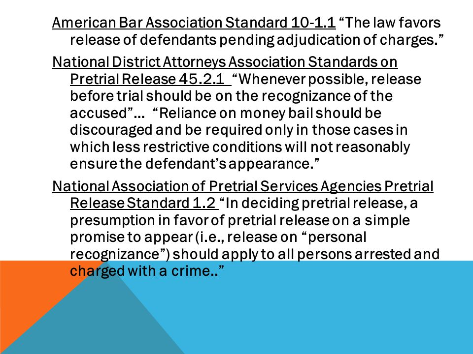 American Bar Association Standard The law favors release of defendants pending adjudication of charges. National District Attorneys Association Standards on Pretrial Release Whenever possible, release before trial should be on the recognizance of the accused … Reliance on money bail should be discouraged and be required only in those cases in which less restrictive conditions will not reasonably ensure the defendant's appearance. National Association of Pretrial Services Agencies Pretrial Release Standard 1.2 In deciding pretrial release, a presumption in favor of pretrial release on a simple promise to appear (i.e., release on personal recognizance ) should apply to all persons arrested and charged with a crime..