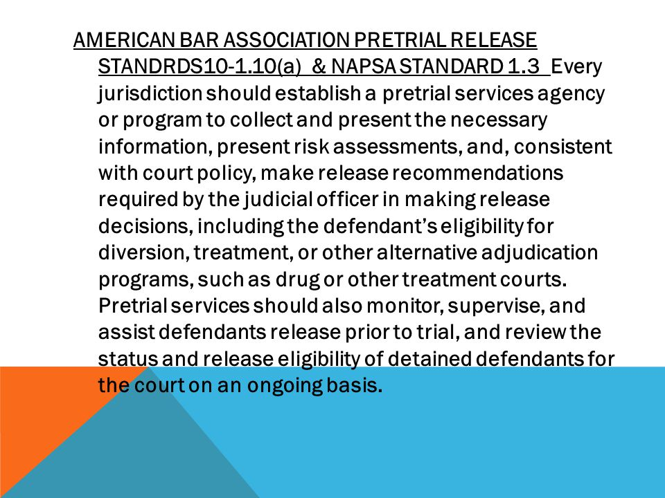 AMERICAN BAR ASSOCIATION PRETRIAL RELEASE STANDRDS (a) & NAPSA STANDARD 1.3 Every jurisdiction should establish a pretrial services agency or program to collect and present the necessary information, present risk assessments, and, consistent with court policy, make release recommendations required by the judicial officer in making release decisions, including the defendant's eligibility for diversion, treatment, or other alternative adjudication programs, such as drug or other treatment courts.