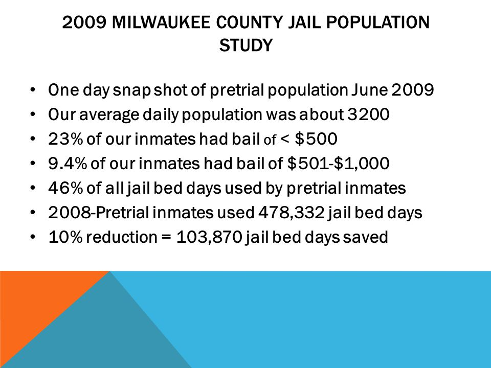 2009 MILWAUKEE COUNTY JAIL POPULATION STUDY One day snap shot of pretrial population June 2009 Our average daily population was about % of our inmates had bail of < $ % of our inmates had bail of $501-$1,000 46% of all jail bed days used by pretrial inmates 2008-Pretrial inmates used 478,332 jail bed days 10% reduction = 103,870 jail bed days saved