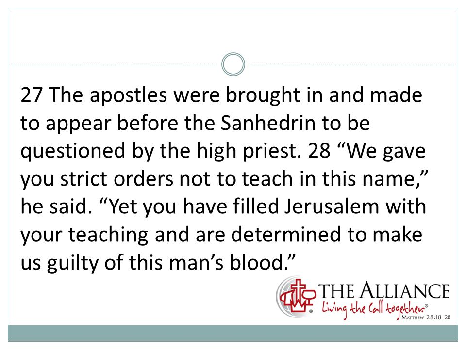 27 The apostles were brought in and made to appear before the Sanhedrin to be questioned by the high priest.