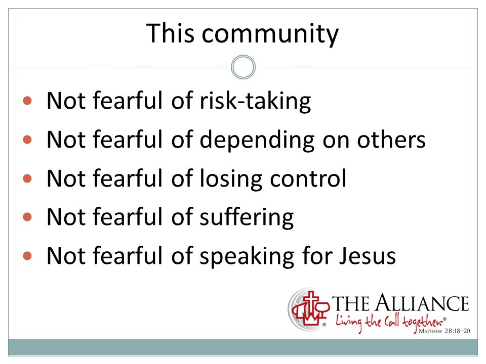 This community Not fearful of risk-taking Not fearful of depending on others Not fearful of losing control Not fearful of suffering Not fearful of speaking for Jesus