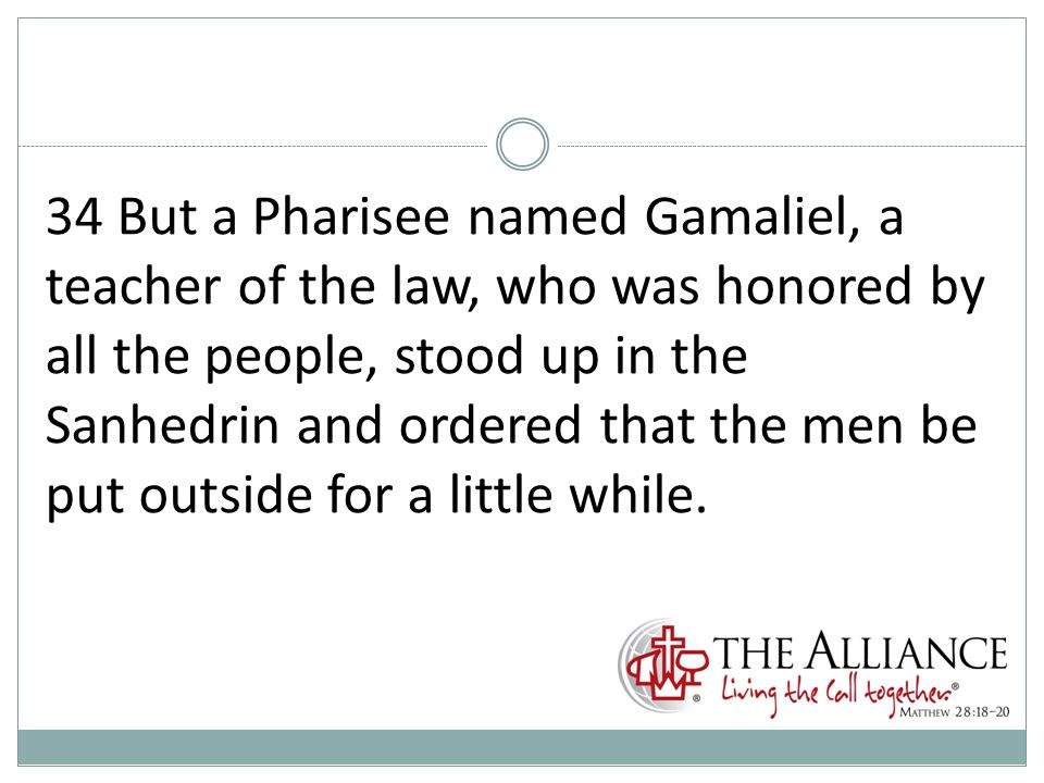 34 But a Pharisee named Gamaliel, a teacher of the law, who was honored by all the people, stood up in the Sanhedrin and ordered that the men be put outside for a little while.