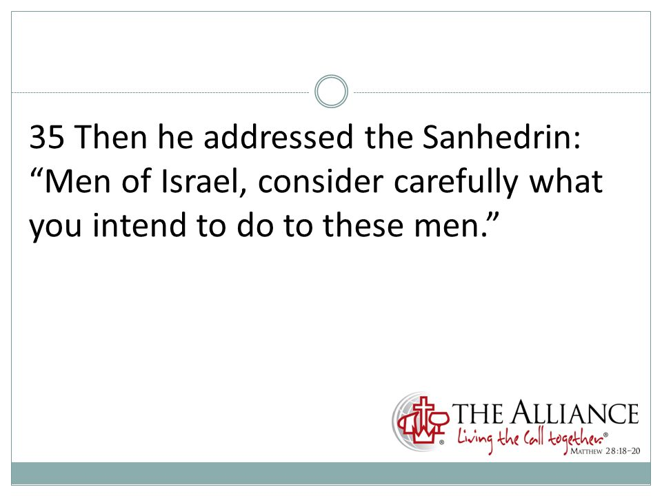 35 Then he addressed the Sanhedrin: Men of Israel, consider carefully what you intend to do to these men.