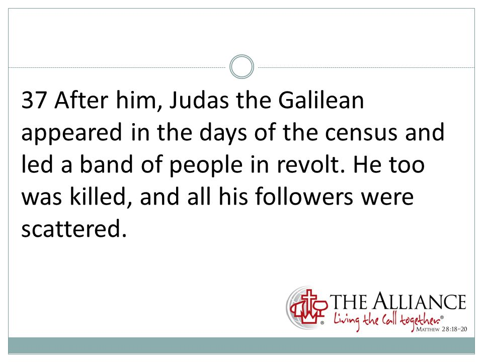 37 After him, Judas the Galilean appeared in the days of the census and led a band of people in revolt.
