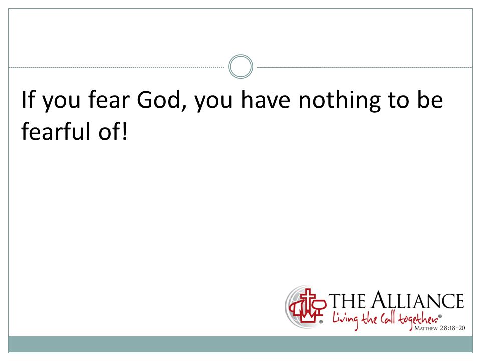 If you fear God, you have nothing to be fearful of!