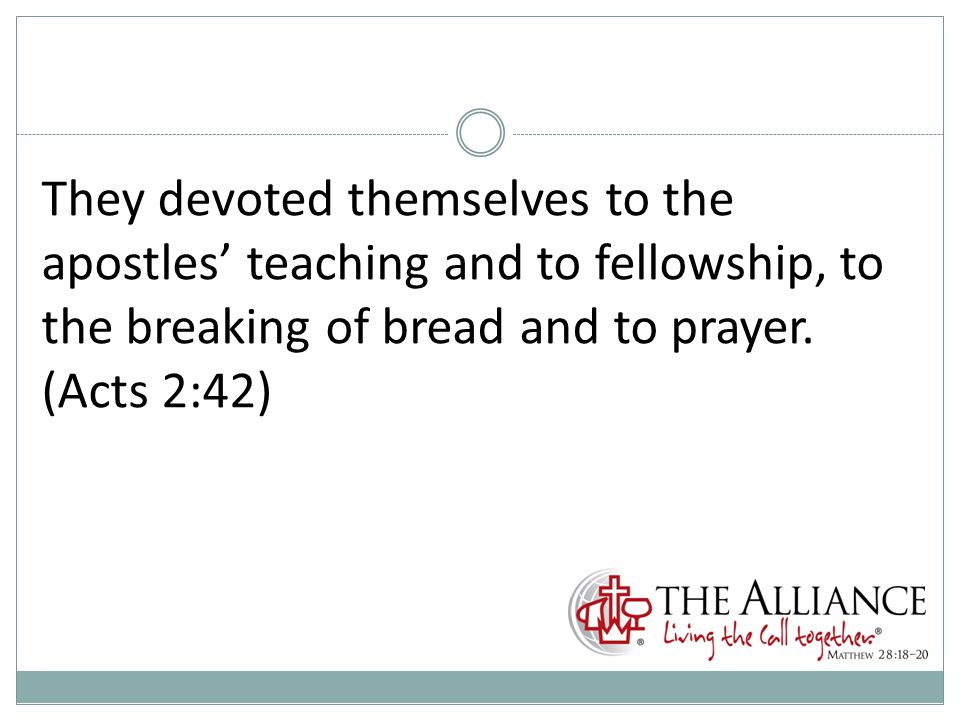 They devoted themselves to the apostles' teaching and to fellowship, to the breaking of bread and to prayer.
