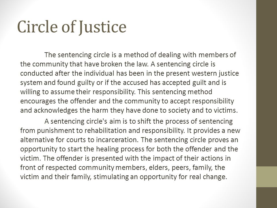 Circle of Justice The sentencing circle is a method of dealing with members of the community that have broken the law.