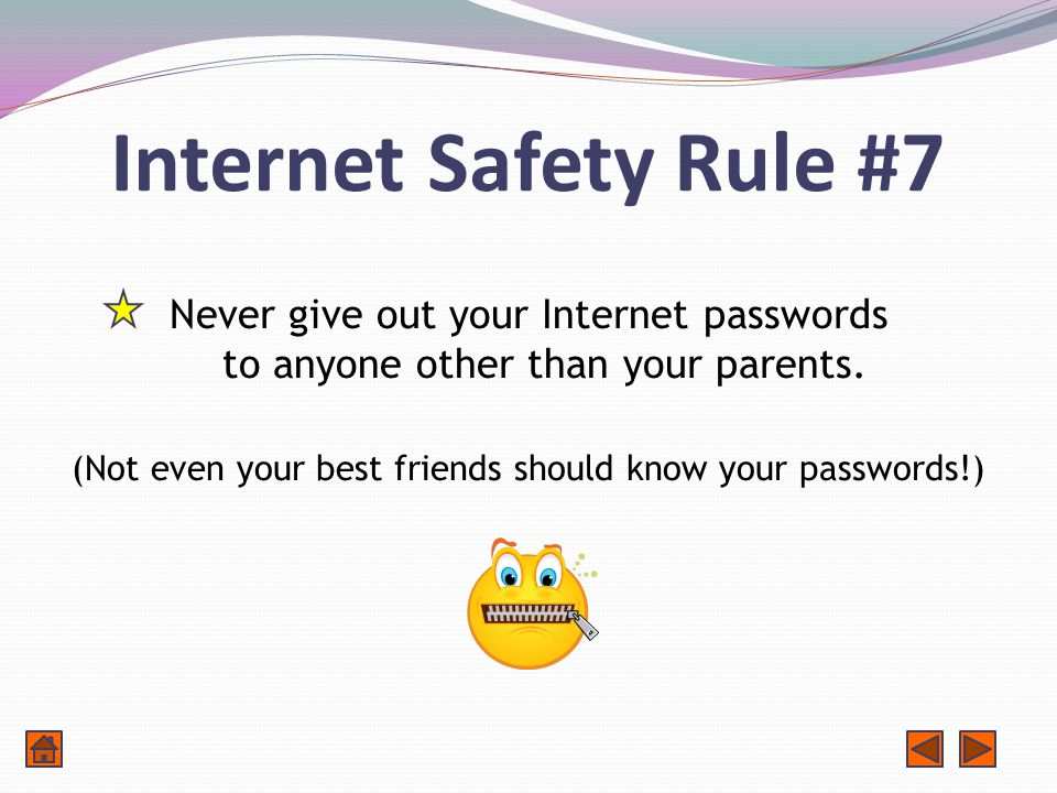 Internet Safety Rule #7 Never give out your Internet passwords to anyone other than your parents.