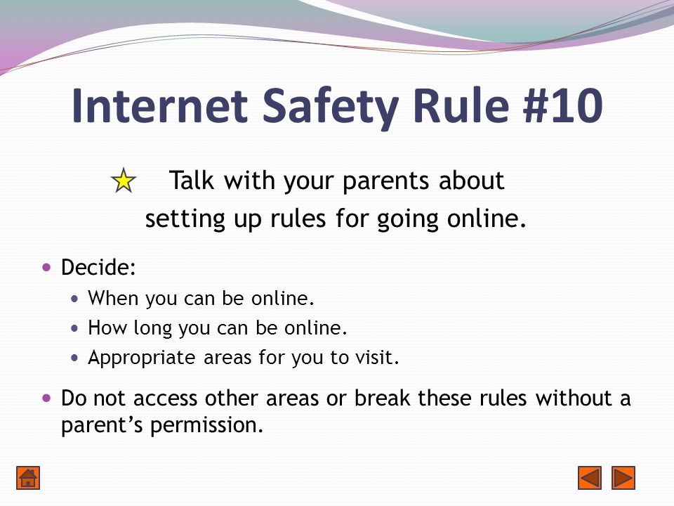 Internet Safety Rule #10 Talk with your parents about setting up rules for going online.