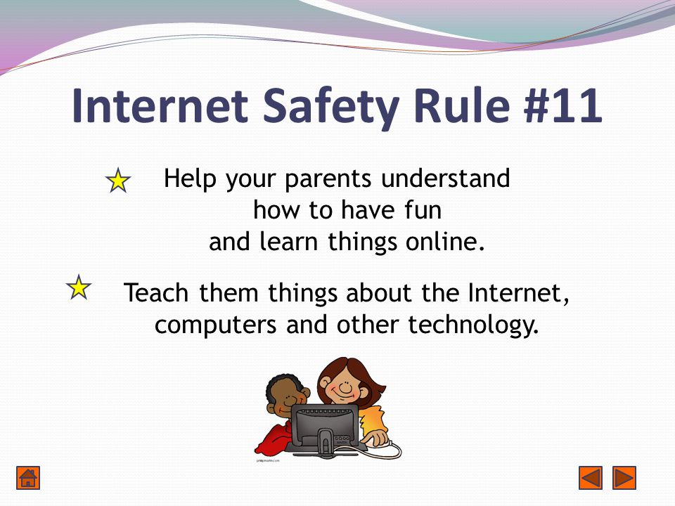 Internet Safety Rule #11 Help your parents understand how to have fun and learn things online.