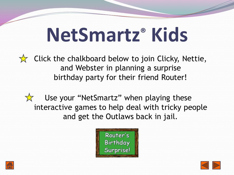 NetSmartz ® Kids Click the chalkboard below to join Clicky, Nettie, and Webster in planning a surprise birthday party for their friend Router.