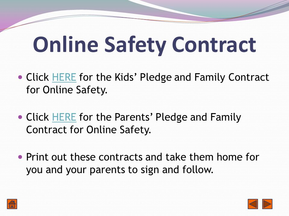 Online Safety Contract Click HERE for the Kids' Pledge and Family Contract for Online Safety.HERE Click HERE for the Parents' Pledge and Family Contract for Online Safety.HERE Print out these contracts and take them home for you and your parents to sign and follow.