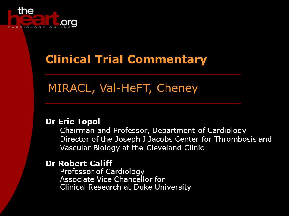 MIRACL, Val-HeFT, Cheney Clinical Trial Commentary Dr Eric Topol Chairman and Professor, Department of Cardiology Director of the Joseph J Jacobs Center for Thrombosis and Vascular Biology at the Cleveland Clinic Dr Robert Califf Professor of Cardiology Associate Vice Chancellor for Clinical Research at Duke University