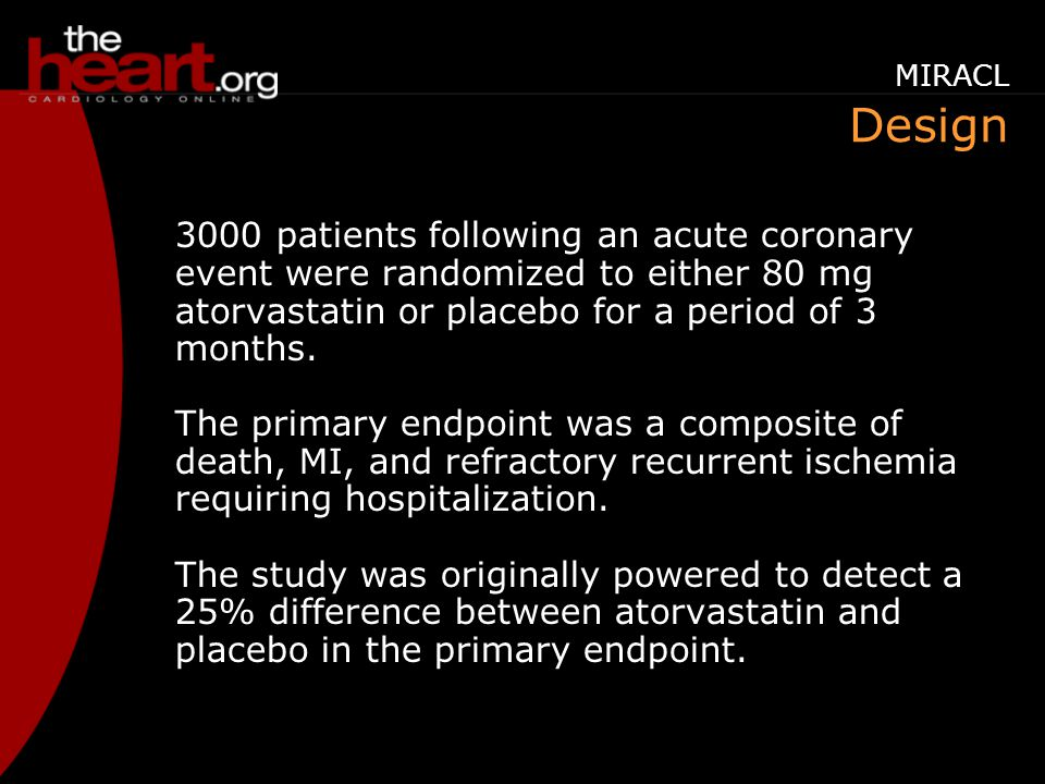 Design 3000 patients following an acute coronary event were randomized to either 80 mg atorvastatin or placebo for a period of 3 months.