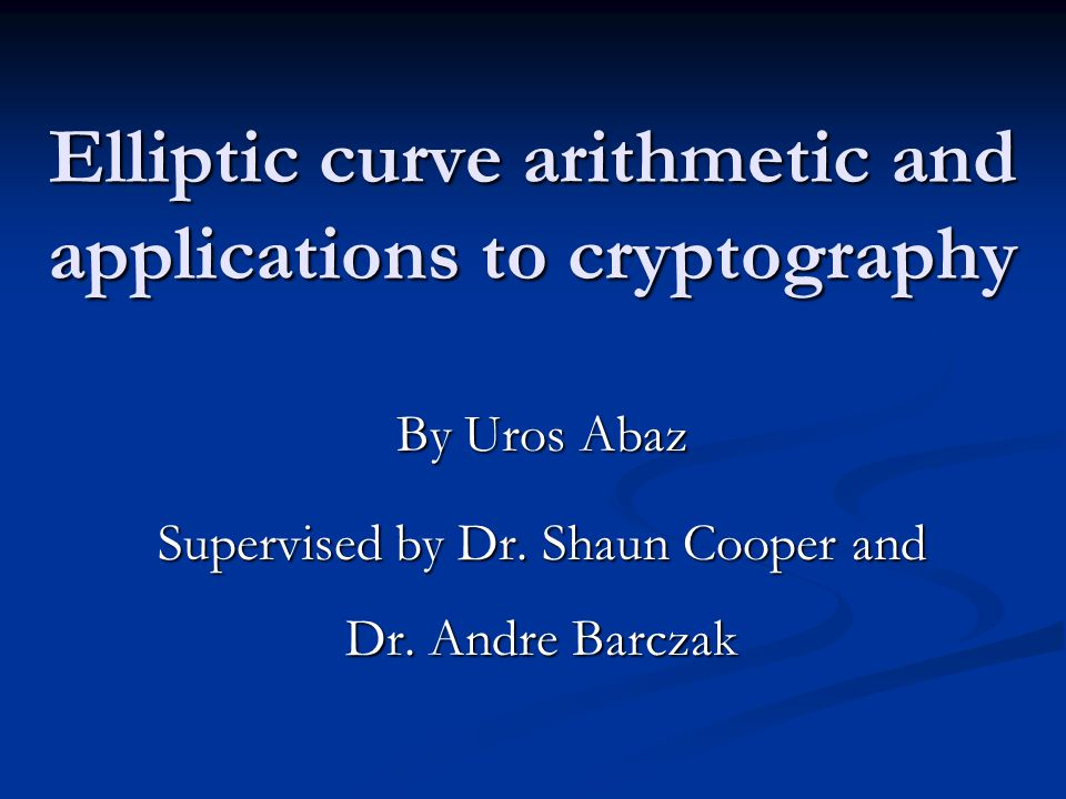 Elliptic curve arithmetic and applications to cryptography By Uros Abaz Supervised by Dr.