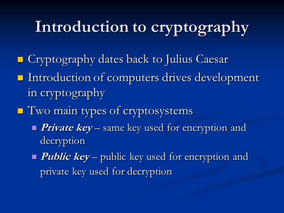 Introduction to cryptography Cryptography dates back to Julius Caesar Cryptography dates back to Julius Caesar Introduction of computers drives development in cryptography Introduction of computers drives development in cryptography Two main types of cryptosystems Two main types of cryptosystems Private key – same key used for encryption and decryption Private key – same key used for encryption and decryption Public key – public key used for encryption and private key used for decryption Public key – public key used for encryption and private key used for decryption