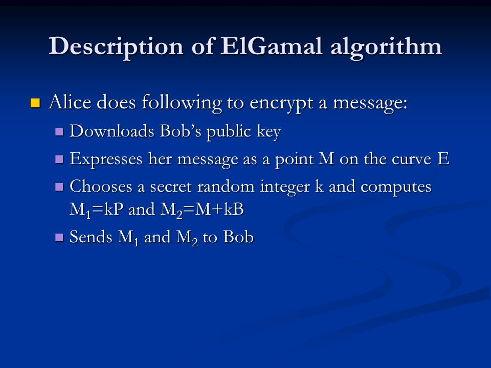 Description of ElGamal algorithm Alice does following to encrypt a message: Alice does following to encrypt a message: Downloads Bob's public key Downloads Bob's public key Expresses her message as a point M on the curve E Expresses her message as a point M on the curve E Chooses a secret random integer k and computes M 1 =kP and M 2 =M+kB Chooses a secret random integer k and computes M 1 =kP and M 2 =M+kB Sends M 1 and M 2 to Bob Sends M 1 and M 2 to Bob