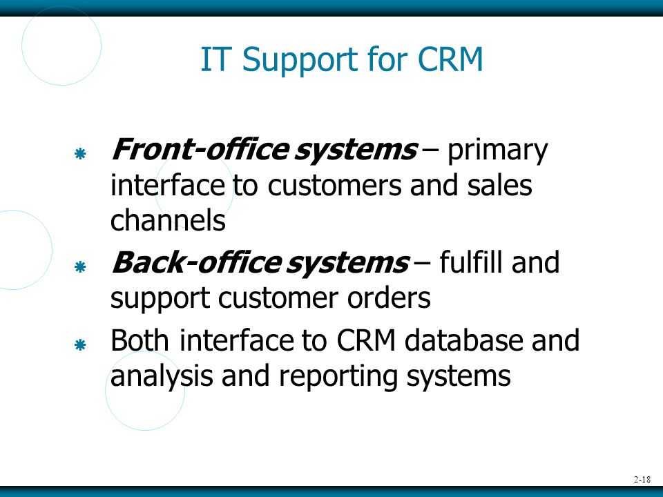 2-18 IT Support for CRM  Front-office systems – primary interface to customers and sales channels  Back-office systems – fulfill and support customer orders  Both interface to CRM database and analysis and reporting systems