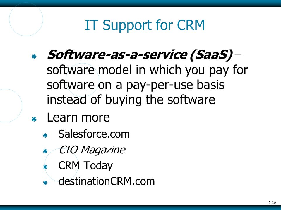 2-20 IT Support for CRM  Software-as-a-service (SaaS) – software model in which you pay for software on a pay-per-use basis instead of buying the software  Learn more  Salesforce.com  CIO Magazine  CRM Today  destinationCRM.com
