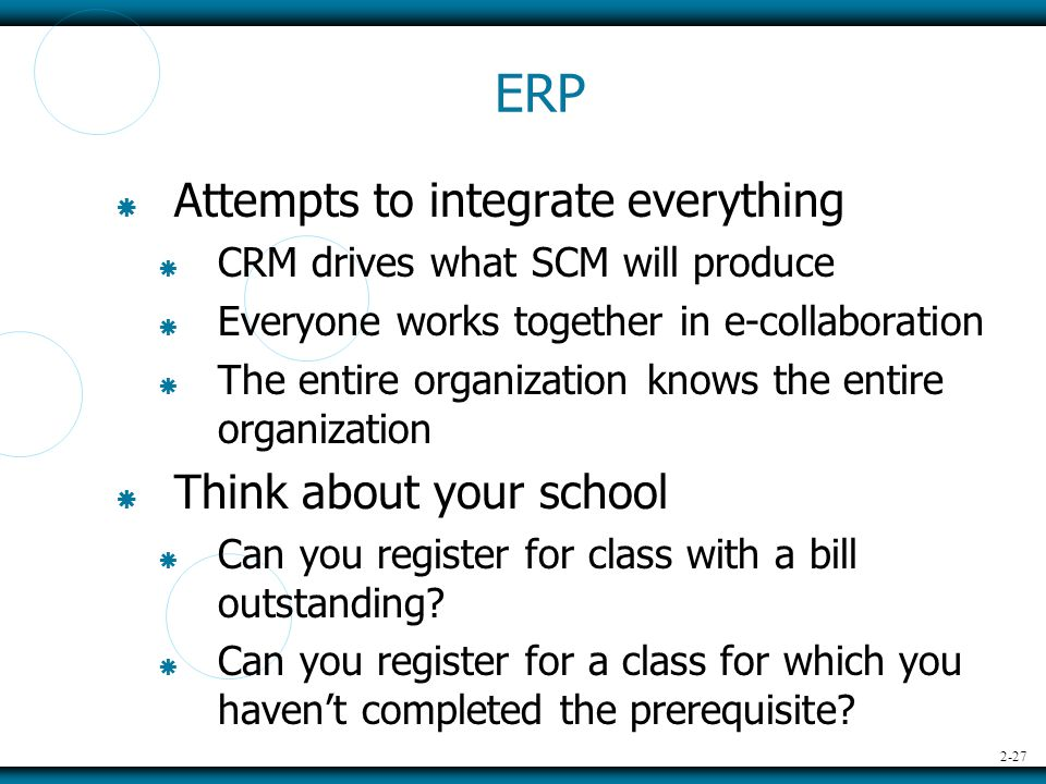 2-27 ERP  Attempts to integrate everything  CRM drives what SCM will produce  Everyone works together in e-collaboration  The entire organization knows the entire organization  Think about your school  Can you register for class with a bill outstanding.