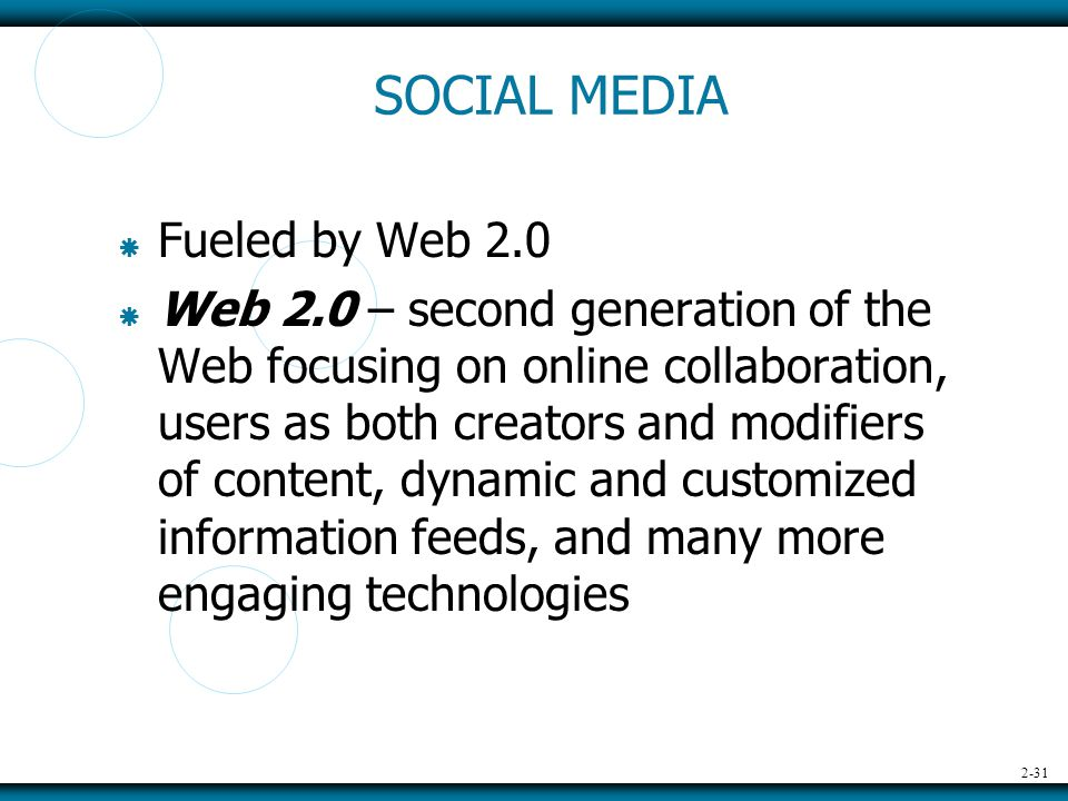 2-31 SOCIAL MEDIA  Fueled by Web 2.0  Web 2.0 – second generation of the Web focusing on online collaboration, users as both creators and modifiers of content, dynamic and customized information feeds, and many more engaging technologies