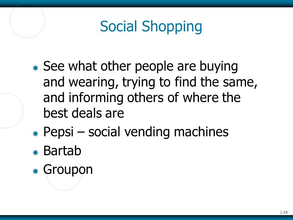 2-36 Social Shopping  See what other people are buying and wearing, trying to find the same, and informing others of where the best deals are  Pepsi – social vending machines  Bartab  Groupon