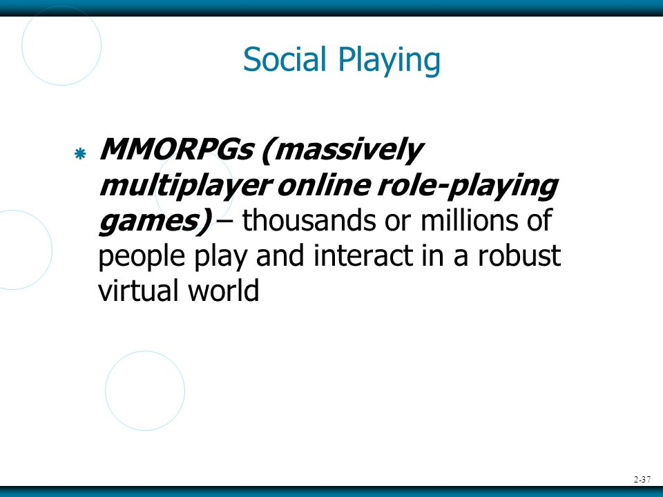 2-37 Social Playing  MMORPGs (massively multiplayer online role-playing games) – thousands or millions of people play and interact in a robust virtual world