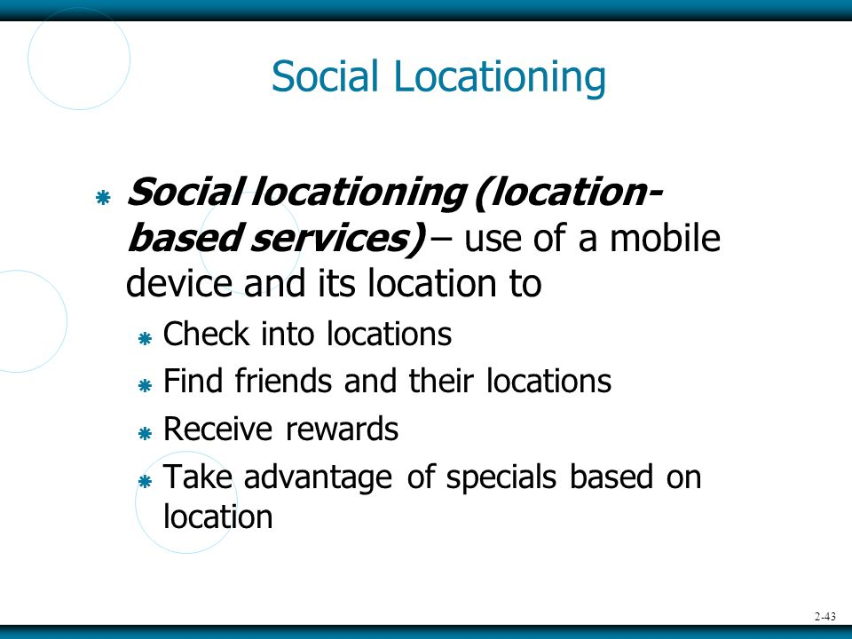 2-43 Social Locationing  Social locationing (location- based services) – use of a mobile device and its location to  Check into locations  Find friends and their locations  Receive rewards  Take advantage of specials based on location